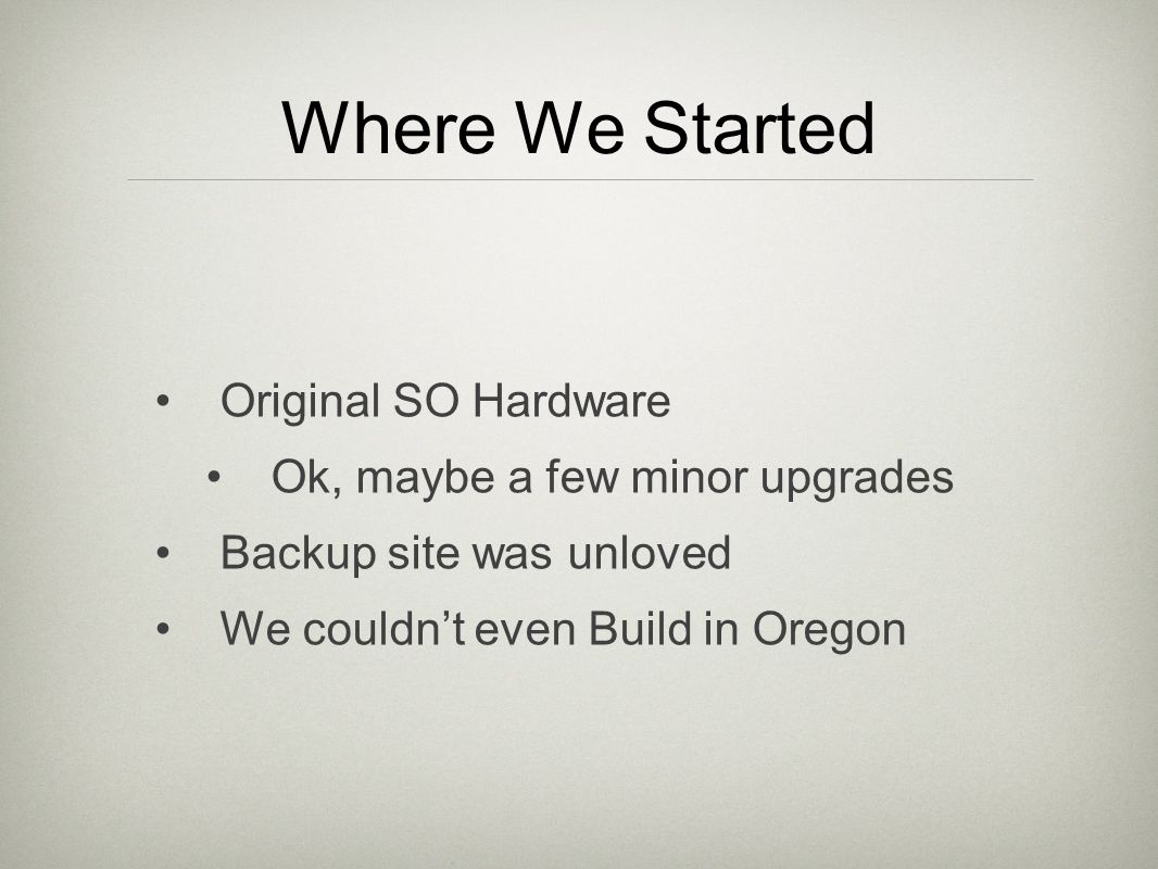 Where We Started Original SO Hardware Ok, maybe a few minor upgrades Backup site was unloved We couldnt even Build in Oregon