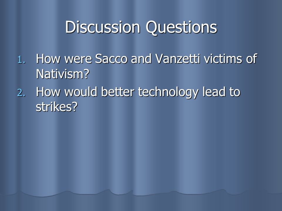 Discussion Questions 1. How were Sacco and Vanzetti victims of Nativism? 2. How would better technology lead to strikes?