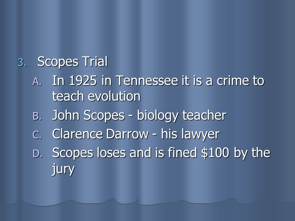 3. Scopes Trial A. In 1925 in Tennessee it is a crime to teach evolution B. John Scopes - biology teacher C. Clarence Darrow - his lawyer D. Scopes lo