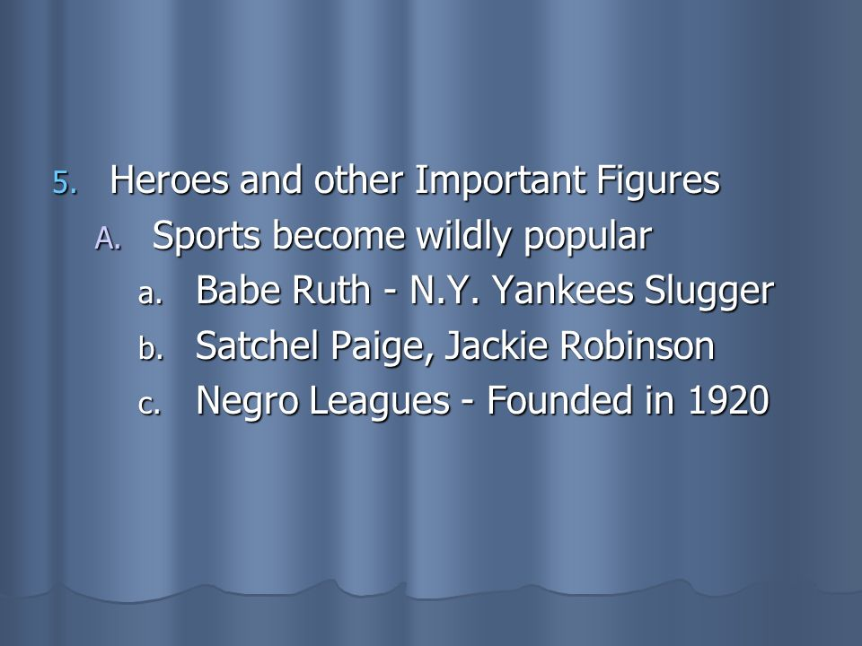 5. Heroes and other Important Figures A. Sports become wildly popular a. Babe Ruth - N.Y. Yankees Slugger b. Satchel Paige, Jackie Robinson c. Negro L