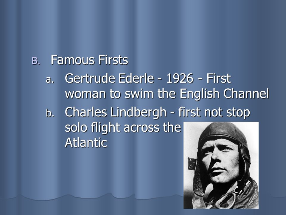 B. Famous Firsts a. Gertrude Ederle - 1926 - First woman to swim the English Channel b. Charles Lindbergh - first not stop solo flight across the Atla