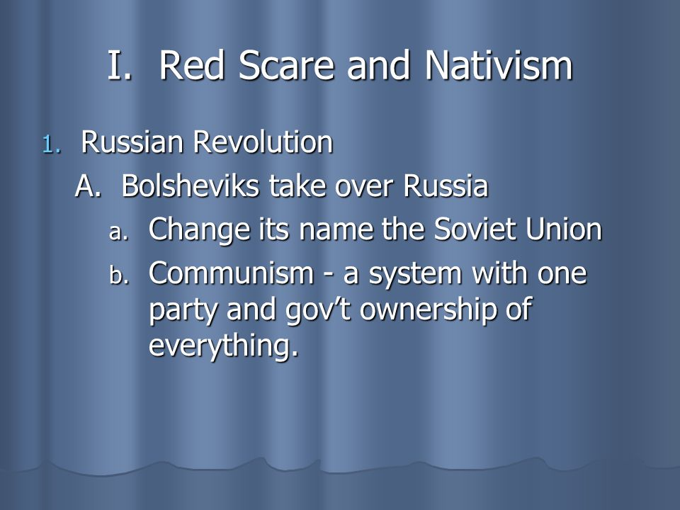 I. Red Scare and Nativism 1. Russian Revolution A. Bolsheviks take over Russia a. Change its name the Soviet Union b. Communism - a system with one pa