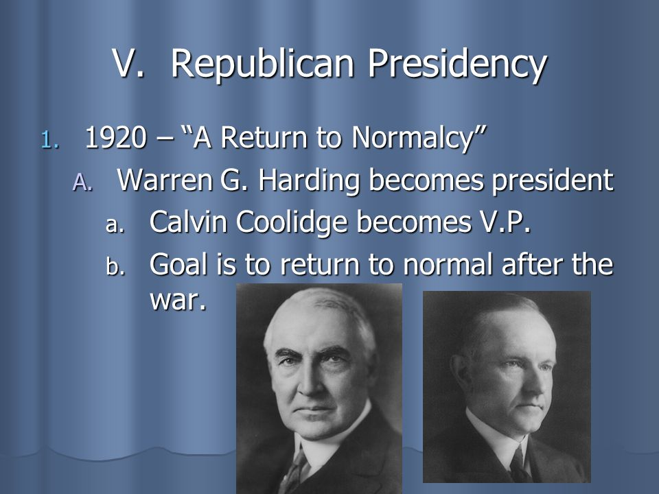 V. Republican Presidency 1. 1920 – A Return to Normalcy A. Warren G. Harding becomes president a. Calvin Coolidge becomes V.P. b. Goal is to return to