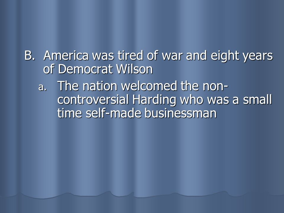 B. America was tired of war and eight years of Democrat Wilson a. The nation welcomed the non- controversial Harding who was a small time self-made bu