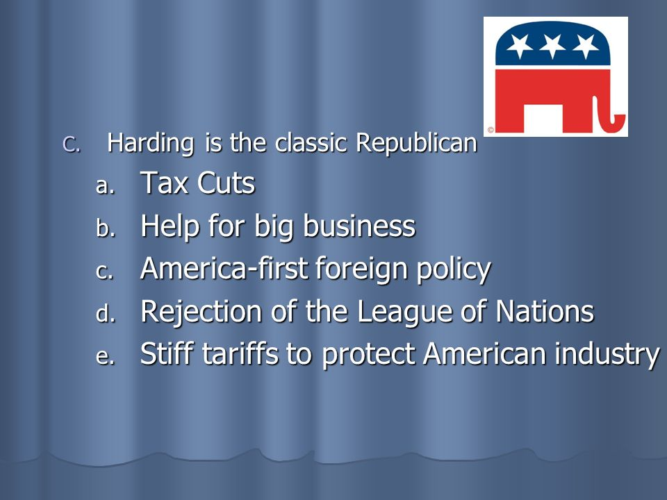 C. Harding is the classic Republican a. Tax Cuts b. Help for big business c. America-first foreign policy d. Rejection of the League of Nations e. Sti