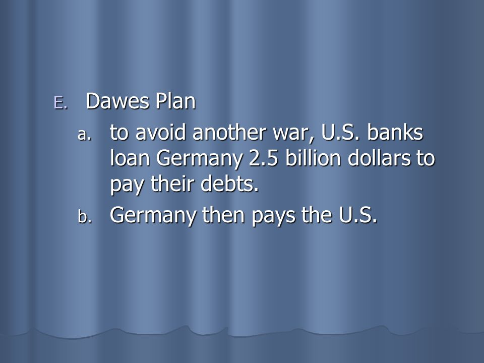 E. Dawes Plan a. to avoid another war, U.S. banks loan Germany 2.5 billion dollars to pay their debts. b. Germany then pays the U.S.