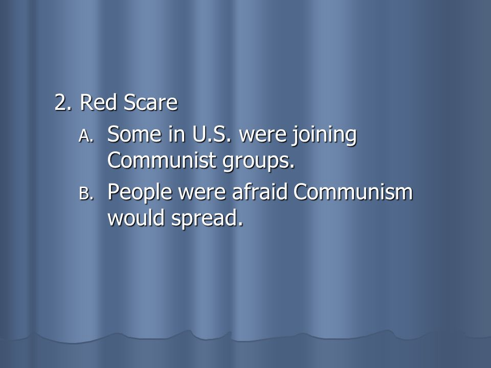 2. Red Scare A. Some in U.S. were joining Communist groups. B. People were afraid Communism would spread.