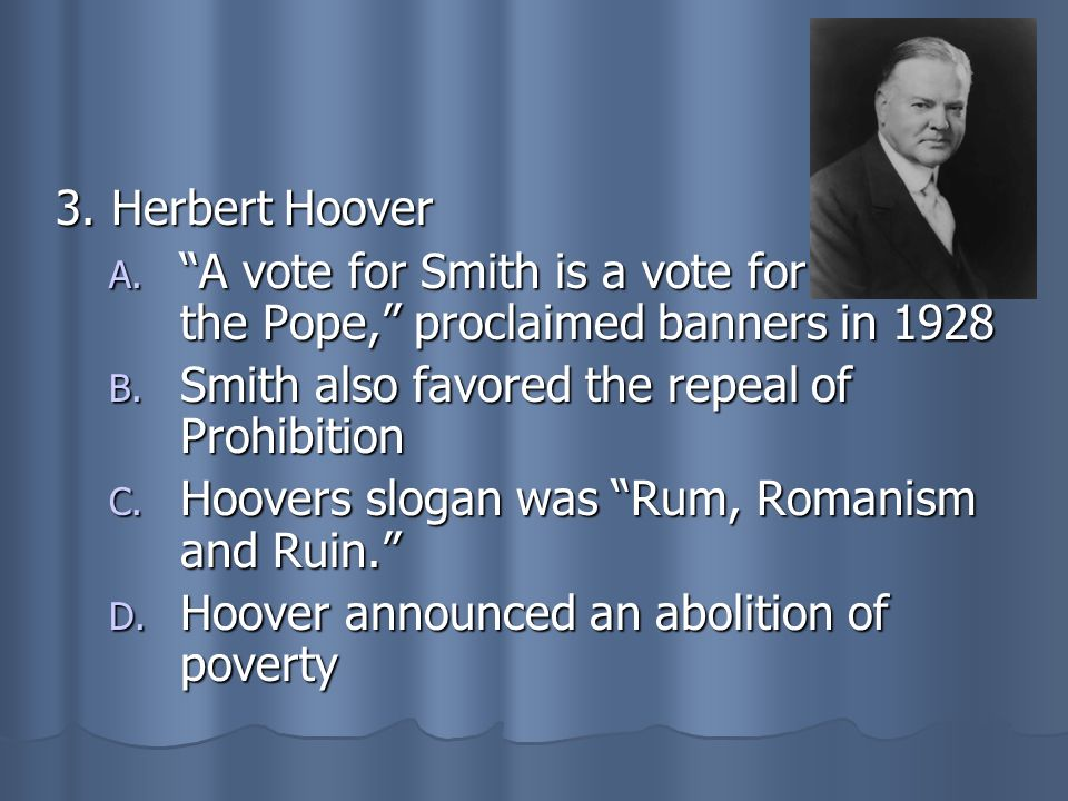 3. Herbert Hoover A. A vote for Smith is a vote for the Pope, proclaimed banners in 1928 B. Smith also favored the repeal of Prohibition C. Hoovers sl