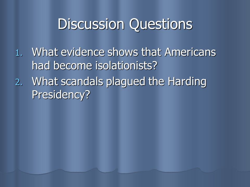 Discussion Questions 1. What evidence shows that Americans had become isolationists? 2. What scandals plagued the Harding Presidency?