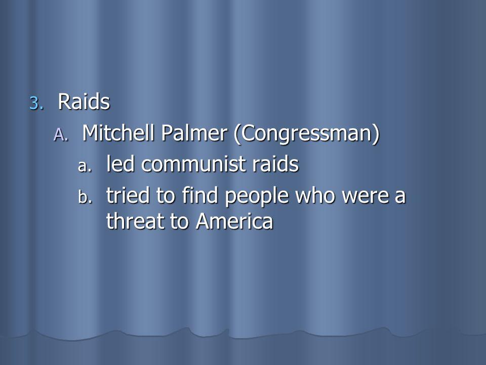 3. Raids A. Mitchell Palmer (Congressman) a. led communist raids b. tried to find people who were a threat to America
