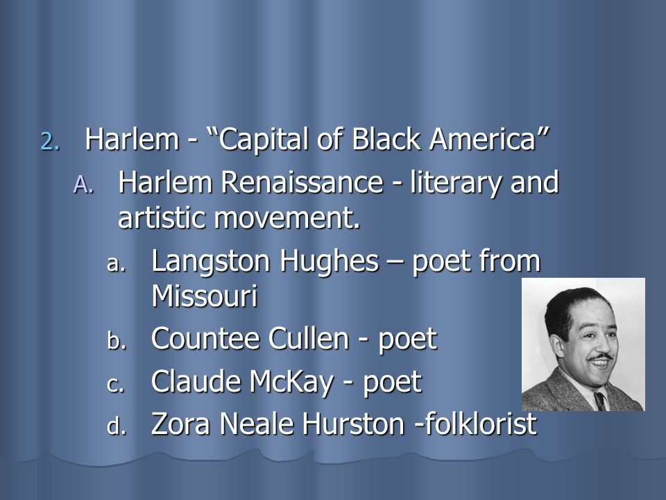 2. Harlem - Capital of Black America A. Harlem Renaissance - literary and artistic movement. a. Langston Hughes – poet from Missouri b. Countee Cullen