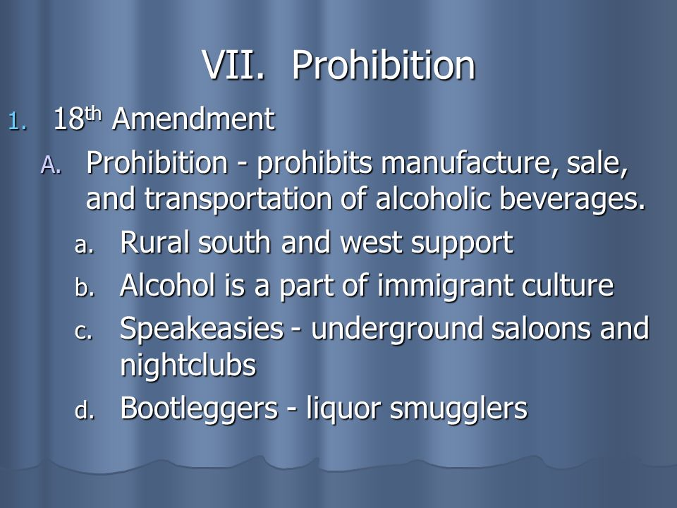 VII. Prohibition 1. 18 th Amendment A. Prohibition - prohibits manufacture, sale, and transportation of alcoholic beverages. a. Rural south and west s