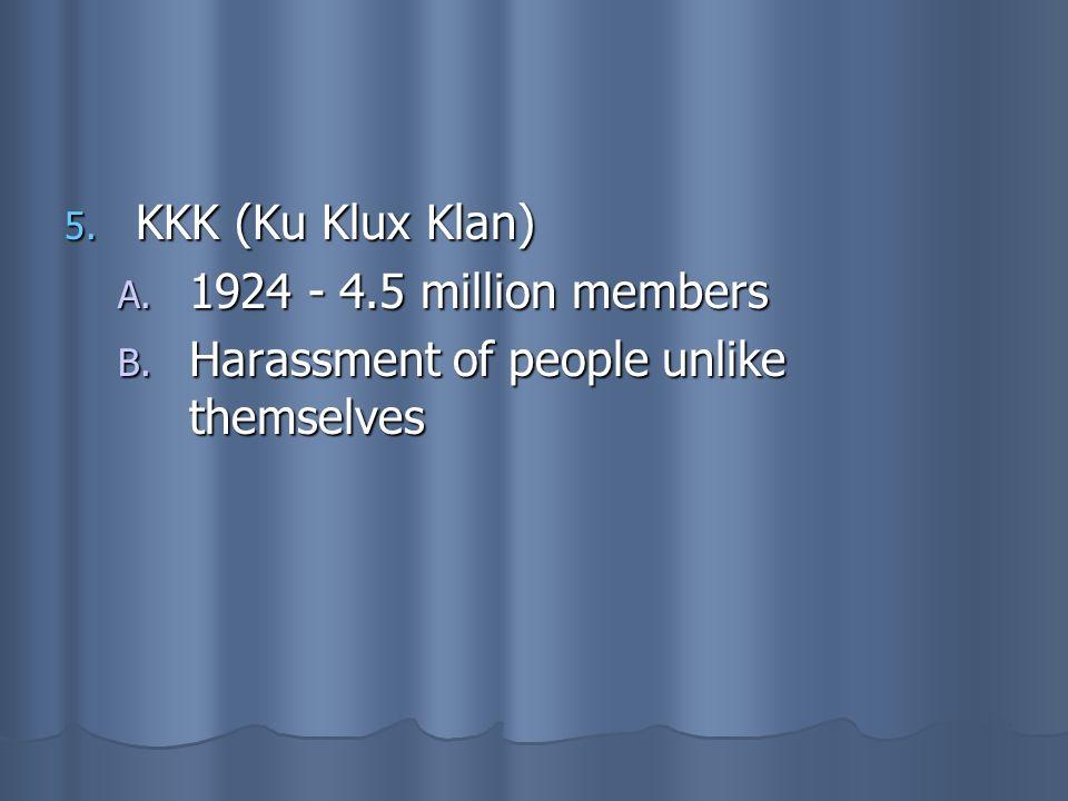 5. KKK (Ku Klux Klan) A. 1924 - 4.5 million members B. Harassment of people unlike themselves