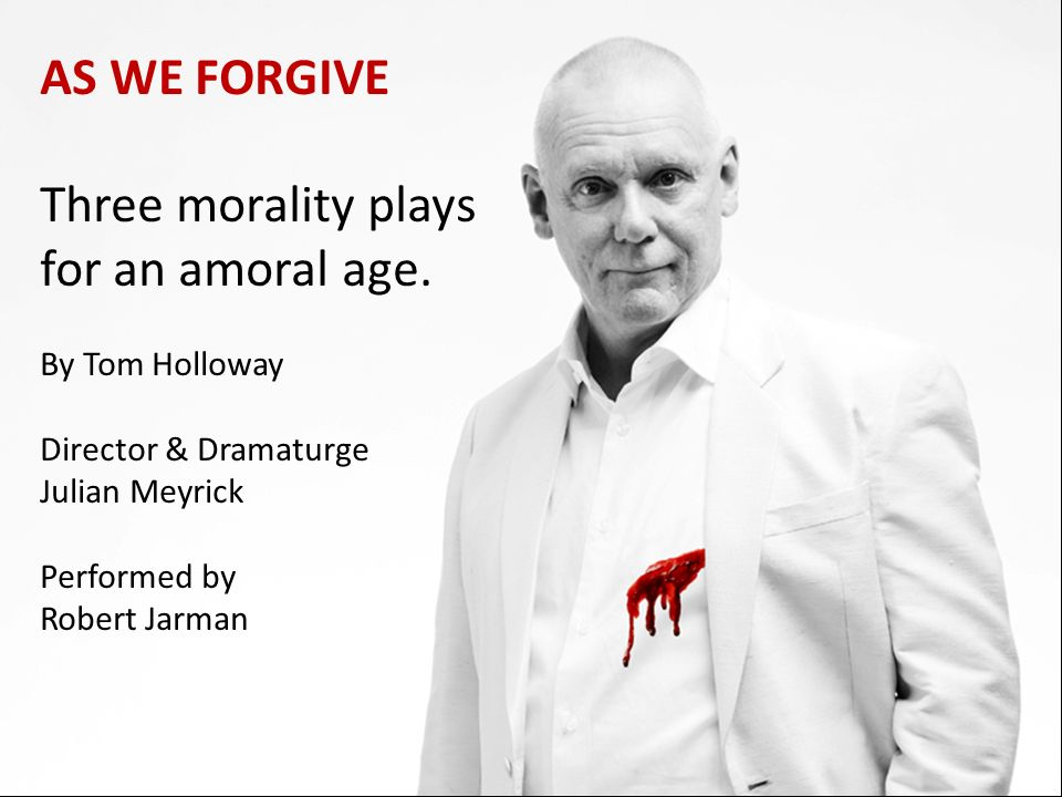 AS WE FORGIVE Three morality plays for an amoral age. By Tom Holloway Director & Dramaturge Julian Meyrick Performed by Robert Jarman
