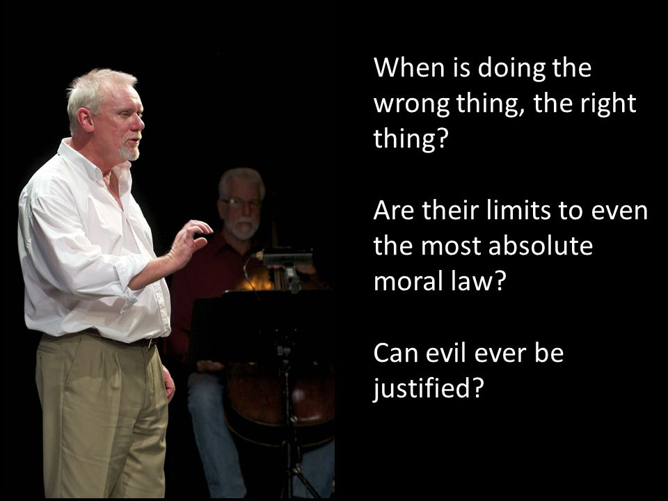 When is doing the wrong thing, the right thing? Are their limits to even the most absolute moral law? Can evil ever be justified?