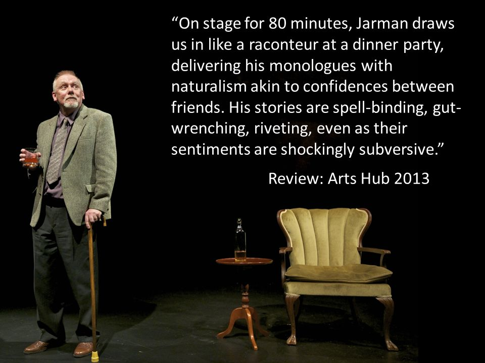On stage for 80 minutes, Jarman draws us in like a raconteur at a dinner party, delivering his monologues with naturalism akin to confidences between