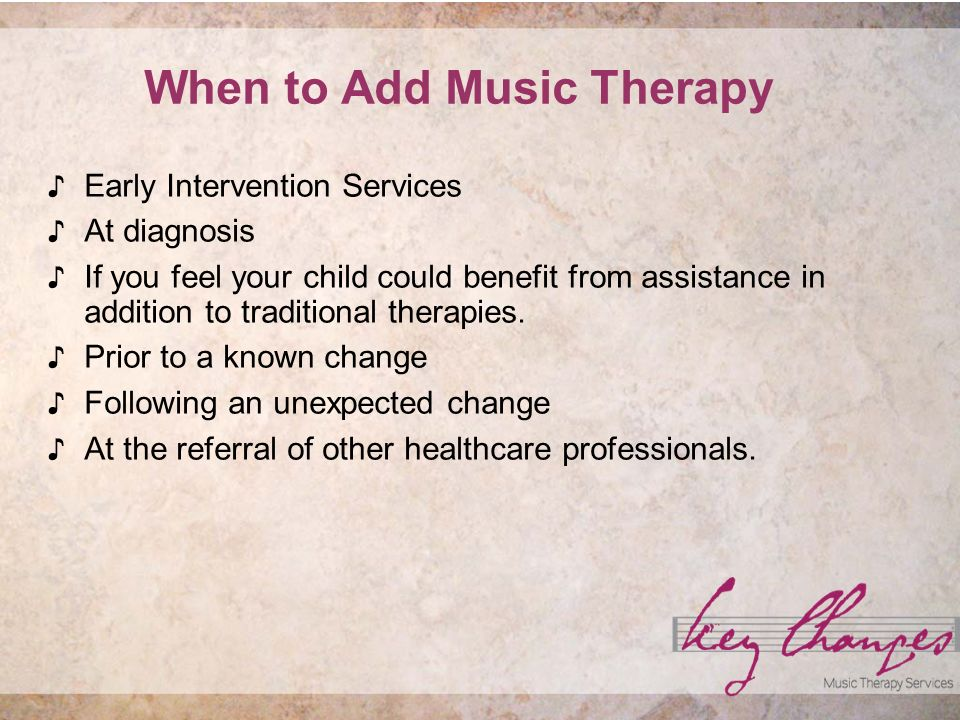 When to Add Music Therapy Early Intervention Services At diagnosis If you feel your child could benefit from assistance in addition to traditional therapies.