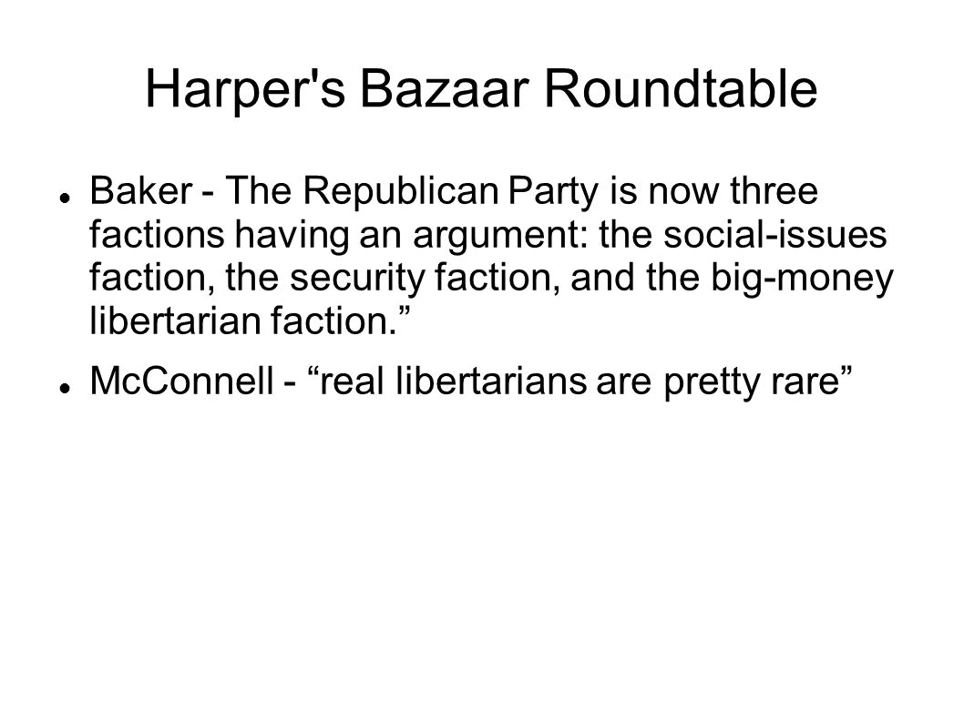 Harper s Bazaar Roundtable Baker - The Republican Party is now three factions having an argument: the social-issues faction, the security faction, and the big-money libertarian faction.