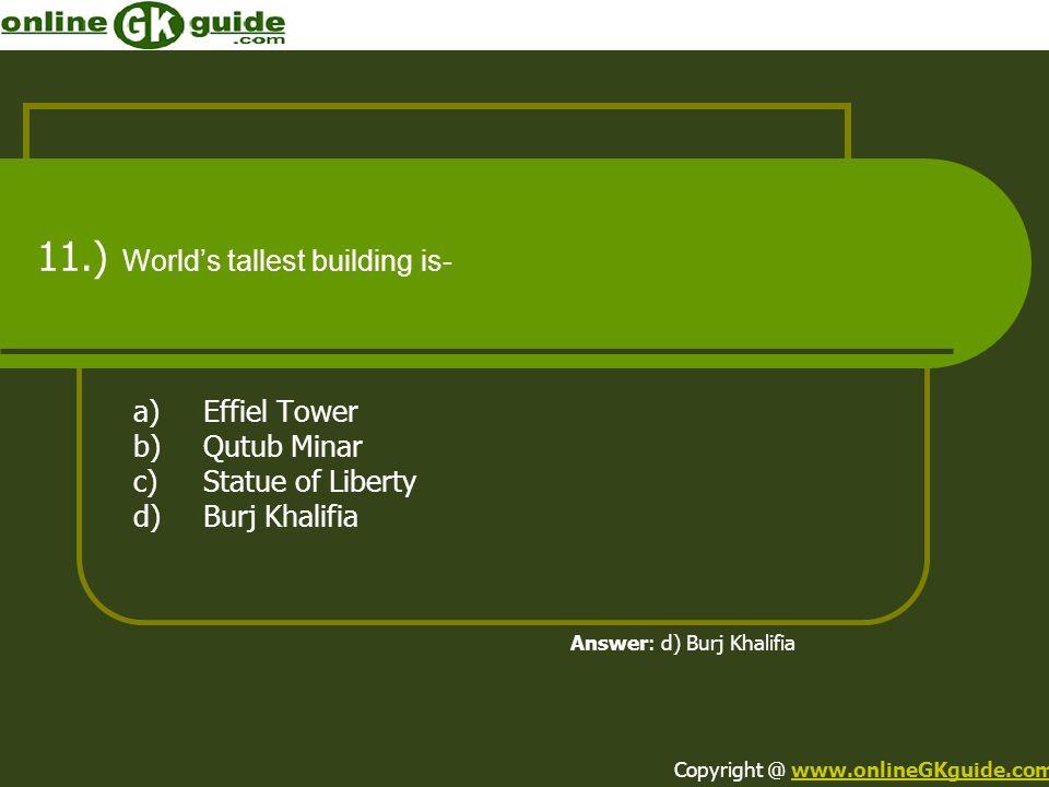11.) Worlds tallest building is- a)Effiel Tower b)Qutub Minar c)Statue of Liberty d)Burj Khalifia Answer: d) Burj Khalifia Copyright @ www.onlineGKgui