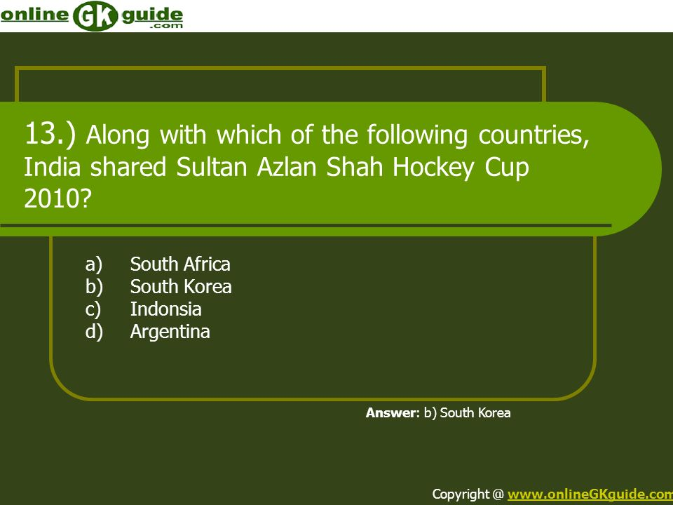 13.) Along with which of the following countries, India shared Sultan Azlan Shah Hockey Cup 2010? a)South Africa b)South Korea c)Indonsia d)Argentina