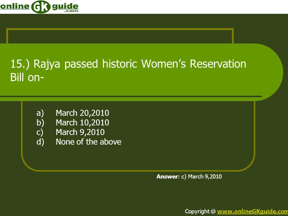 15.) Rajya passed historic Womens Reservation Bill on- a)March 20,2010 b)March 10,2010 c)March 9,2010 d)None of the above Answer: c) March 9,2010 Copy