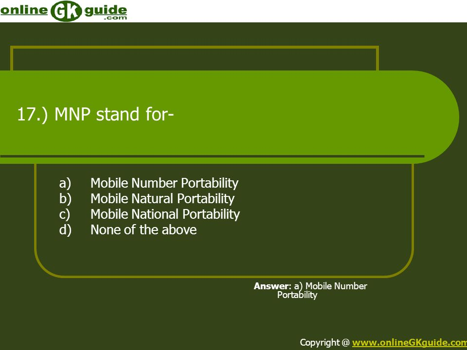 17.) MNP stand for- a)Mobile Number Portability b)Mobile Natural Portability c)Mobile National Portability d)None of the above Answer: a) Mobile Numbe