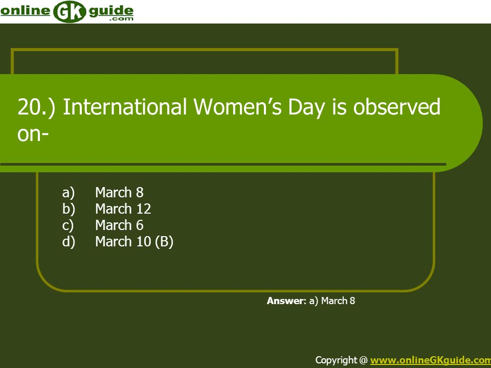 20.) International Womens Day is observed on- a)March 8 b)March 12 c)March 6 d)March 10 (B) Answer: a) March 8 Copyright @ www.onlineGKguide.comwww.on