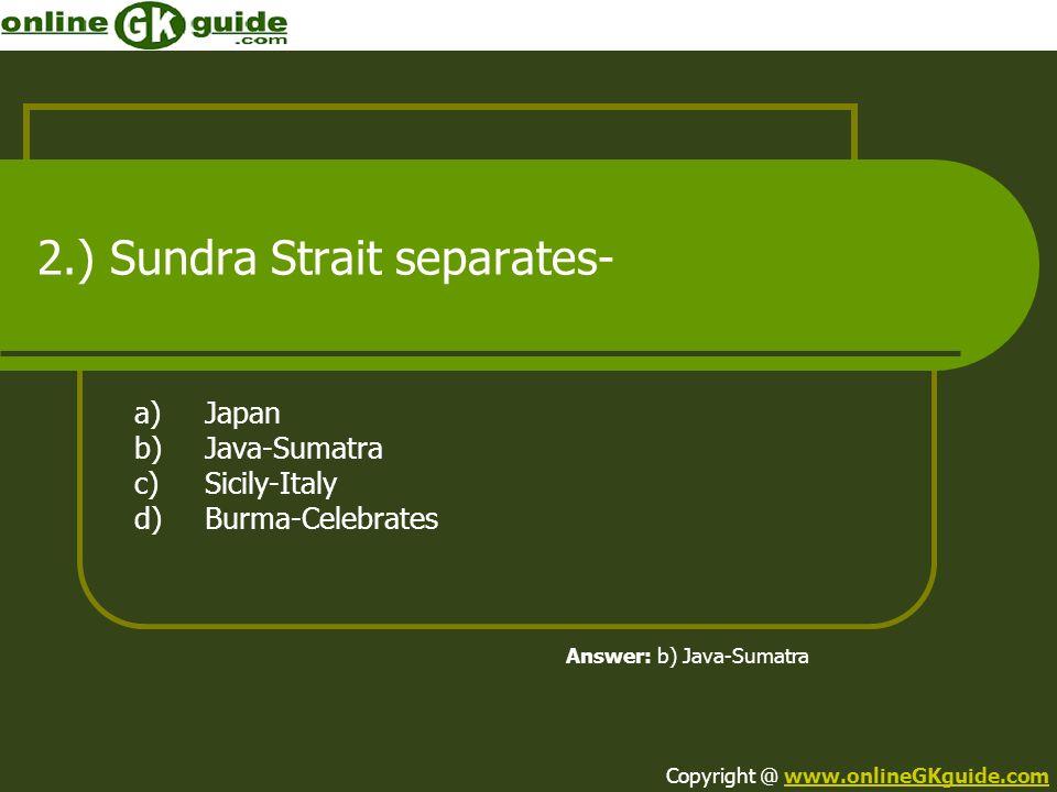 2.) Sundra Strait separates- a)Japan b)Java-Sumatra c)Sicily-Italy d)Burma-Celebrates Answer: b) Java-Sumatra Copyright @ www.onlineGKguide.comwww.onl