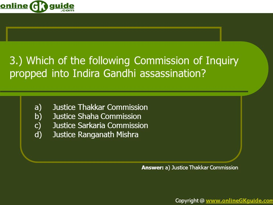 3.) Which of the following Commission of Inquiry propped into Indira Gandhi assassination? a)Justice Thakkar Commission b)Justice Shaha Commission c)J