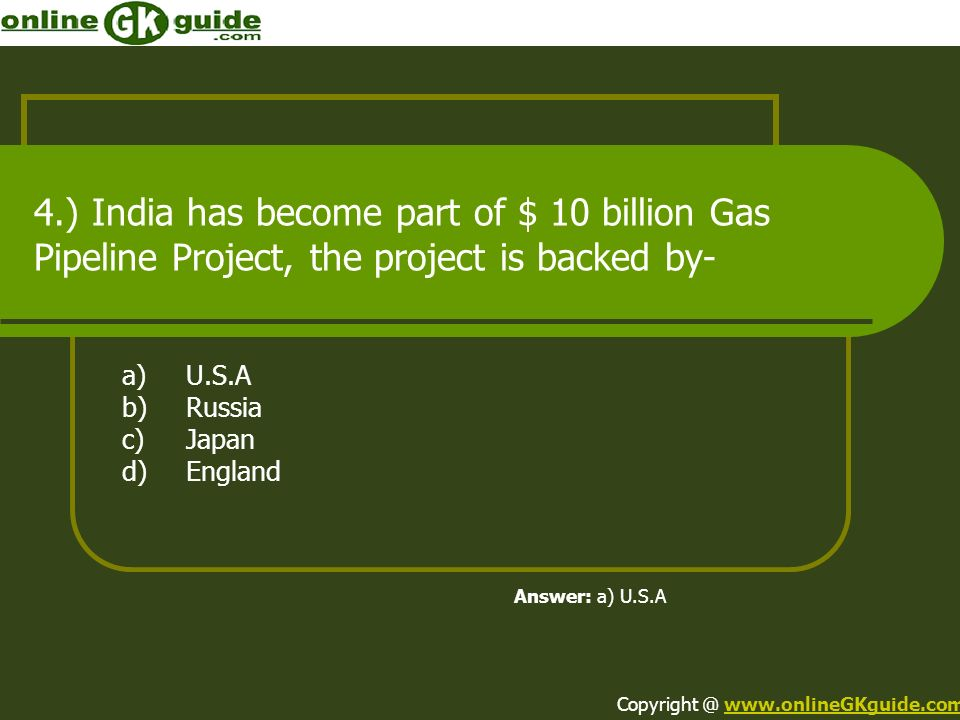 4.) India has become part of $ 10 billion Gas Pipeline Project, the project is backed by- a)U.S.A b)Russia c)Japan d)England Answer: a) U.S.A Copyrigh