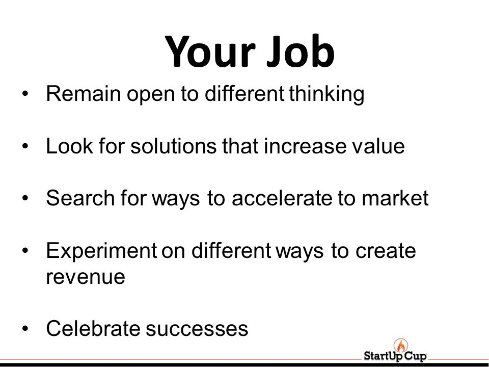 Your Job Remain open to different thinking Look for solutions that increase value Search for ways to accelerate to market Experiment on different ways