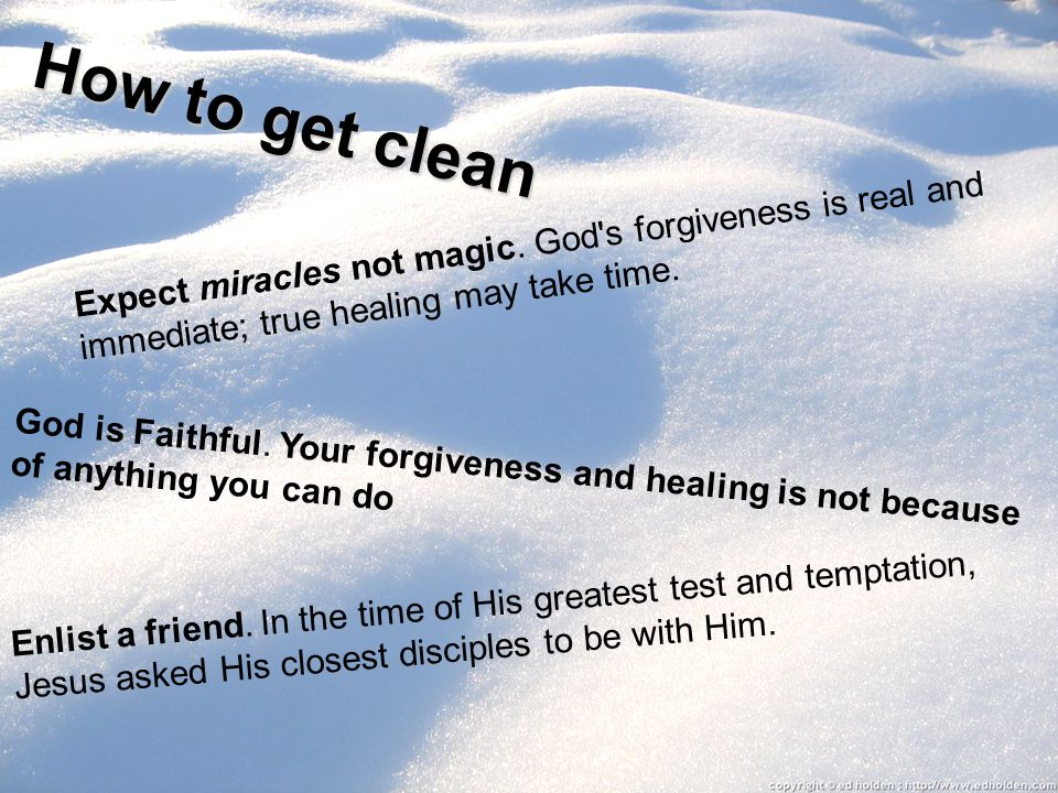 How to get clean Expect miracles not magic. God's forgiveness is real and immediate; true healing may take time. God is Faithful. Your forgiveness and