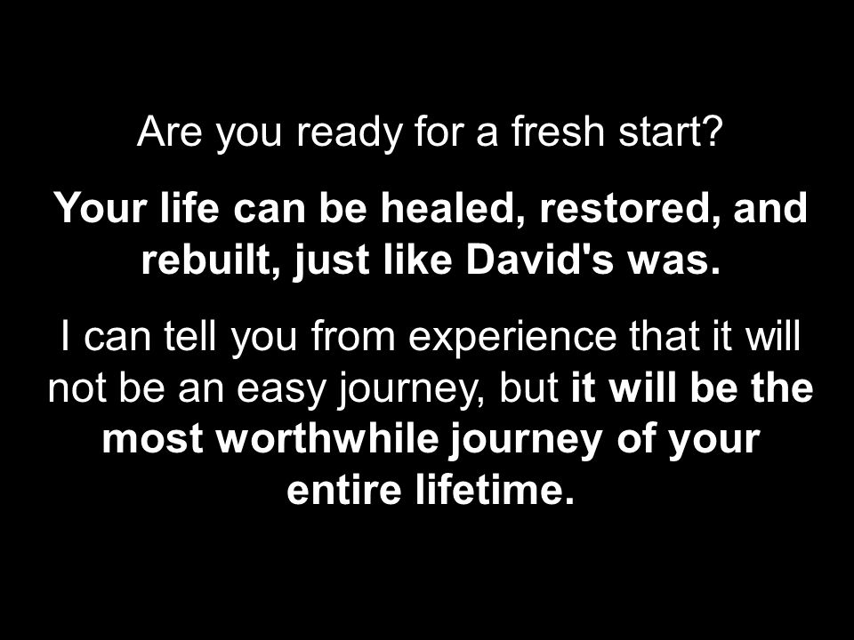 Are you ready for a fresh start? Your life can be healed, restored, and rebuilt, just like David's was. I can tell you from experience that it will no