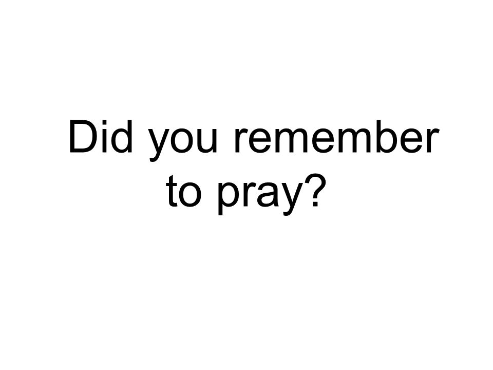 Did you remember to pray?