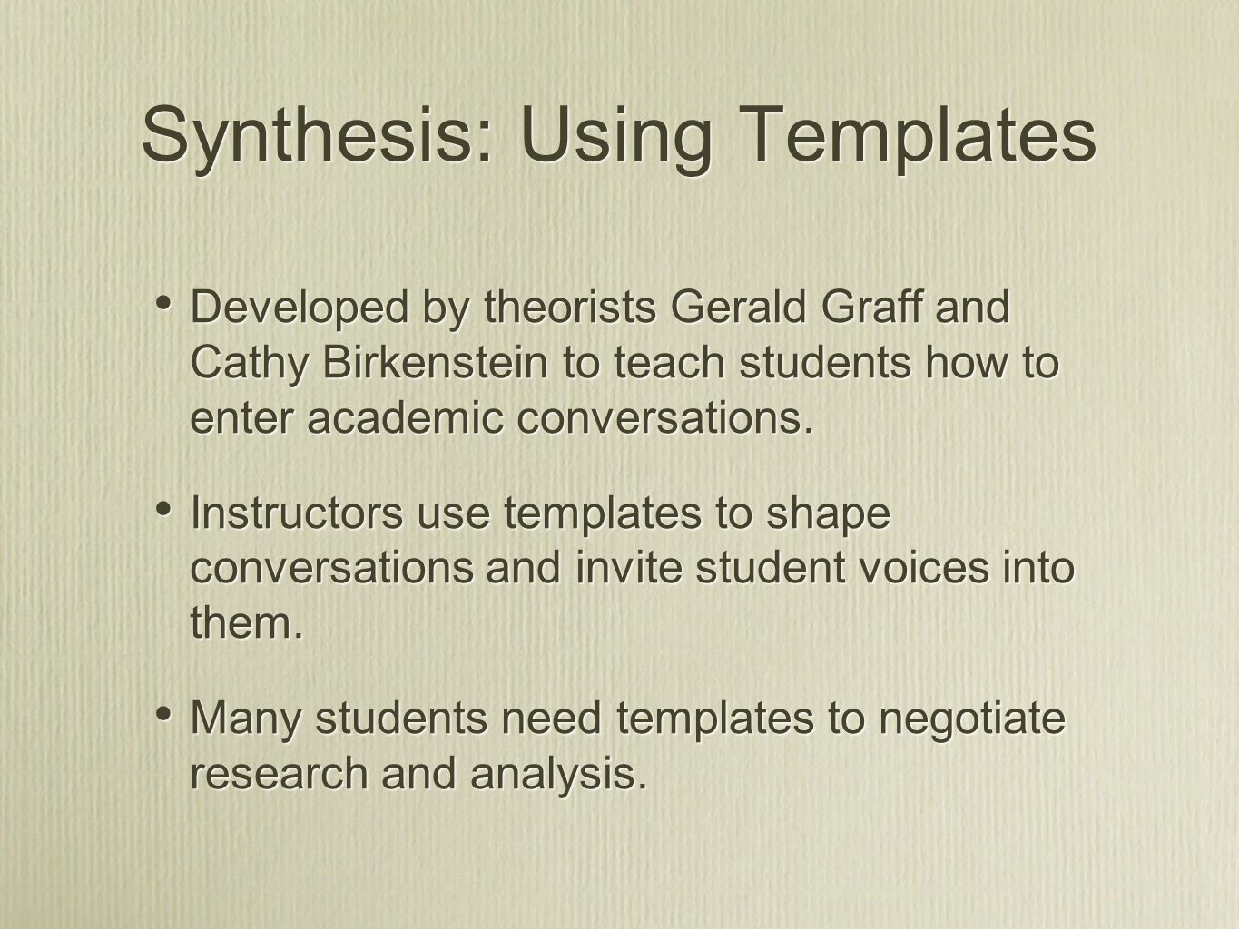 Synthesis: Using Templates Developed by theorists Gerald Graff and Cathy Birkenstein to teach students how to enter academic conversations.