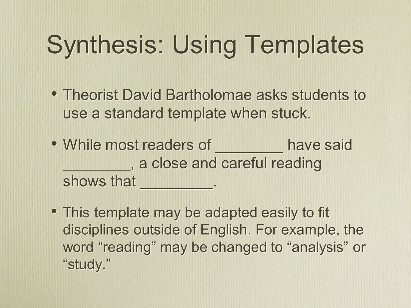 Synthesis: Using Templates Theorist David Bartholomae asks students to use a standard template when stuck.