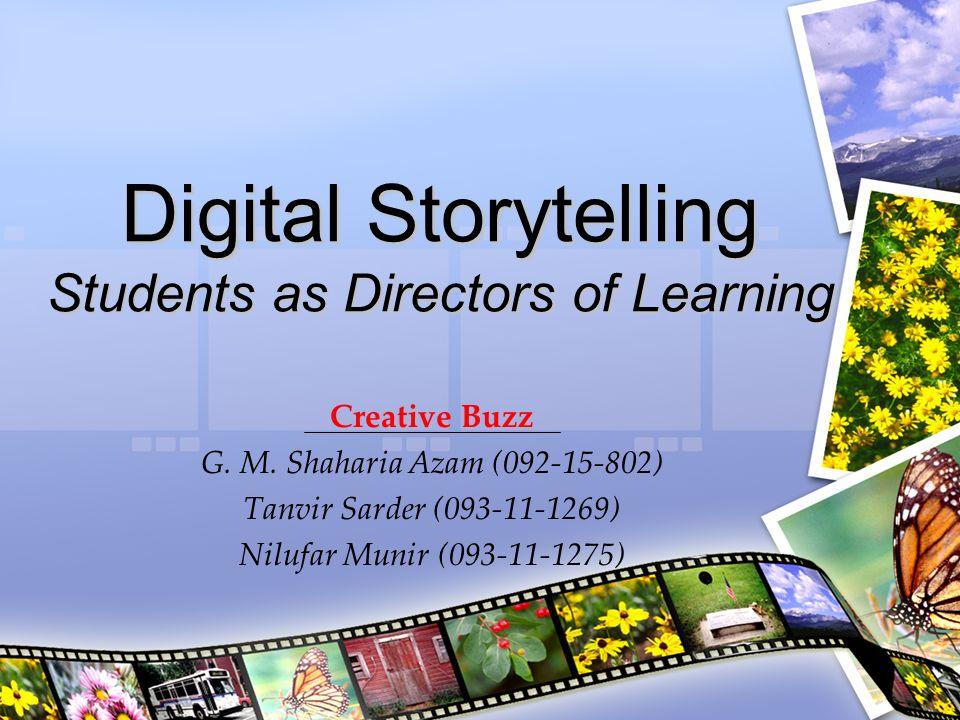 Digital Storytelling Students as Directors of Learning Creative Buzz G. M. Shaharia Azam (092-15-802) Tanvir Sarder (093-11-1269) Nilufar Munir (093-1