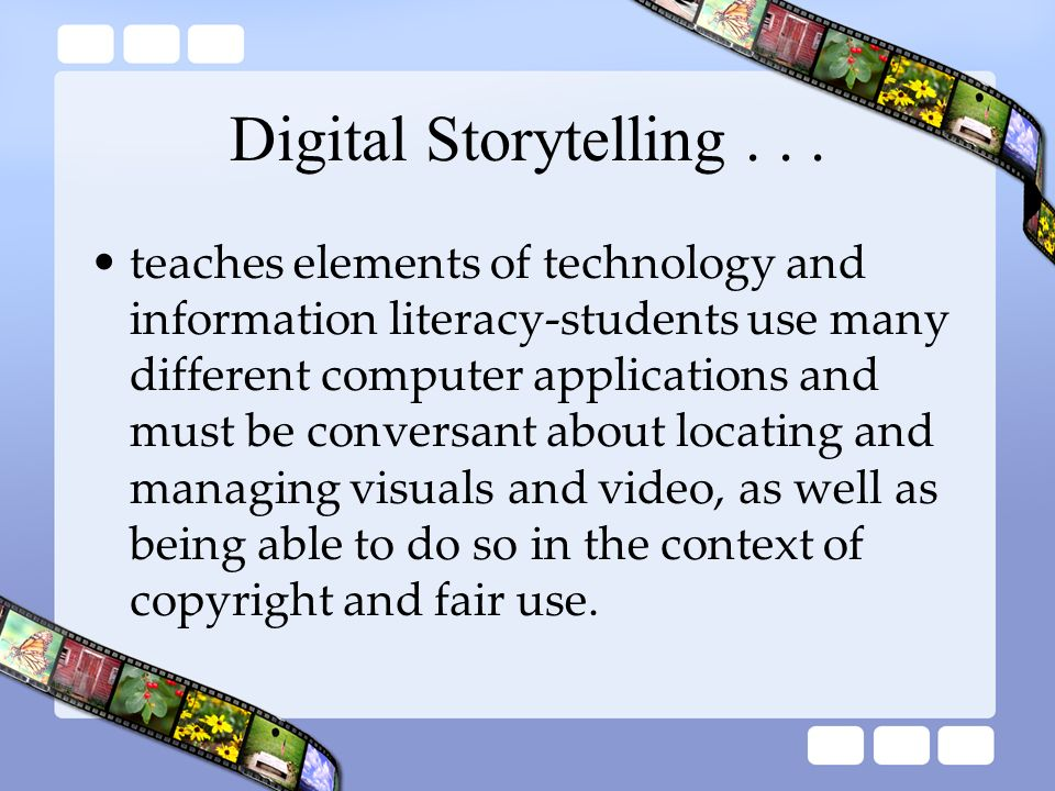 Digital Storytelling... teaches elements of technology and information literacy-students use many different computer applications and must be conversa