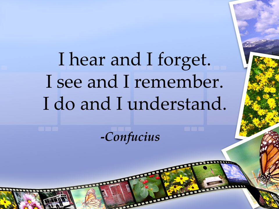 I hear and I forget. I see and I remember. I do and I understand. -Confucius