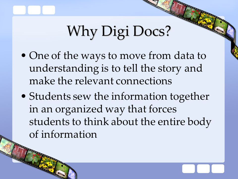 Why Digi Docs? One of the ways to move from data to understanding is to tell the story and make the relevant connections Students sew the information