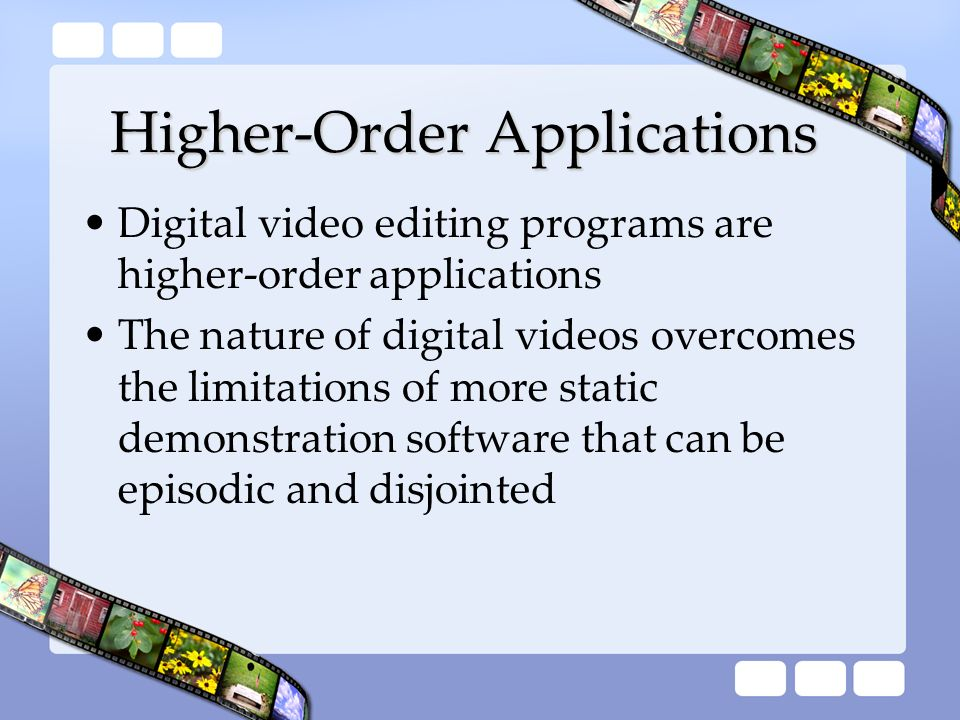 Higher-Order Applications Digital video editing programs are higher-order applications The nature of digital videos overcomes the limitations of more
