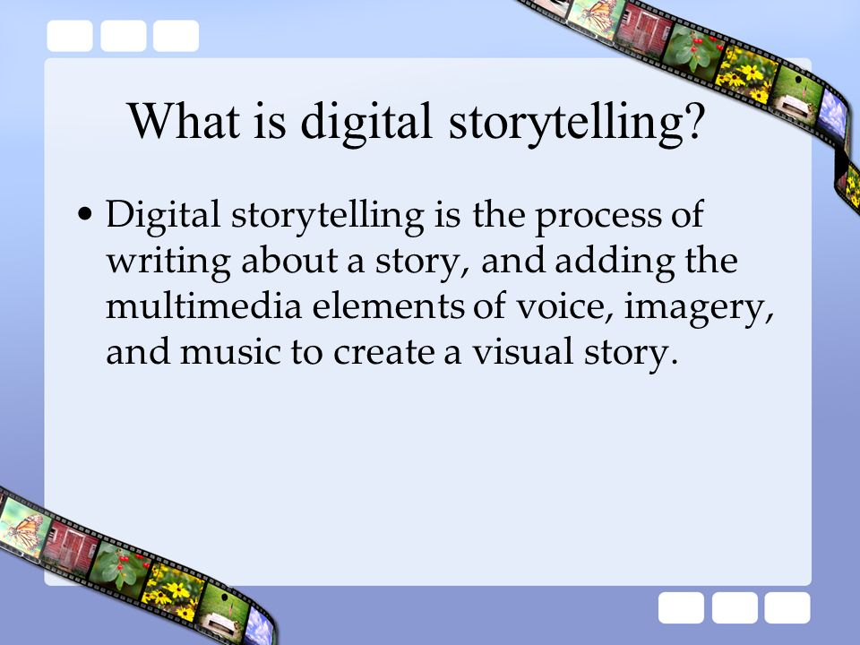 Digital storytelling is the process of writing about a story, and adding the multimedia elements of voice, imagery, and music to create a visual story
