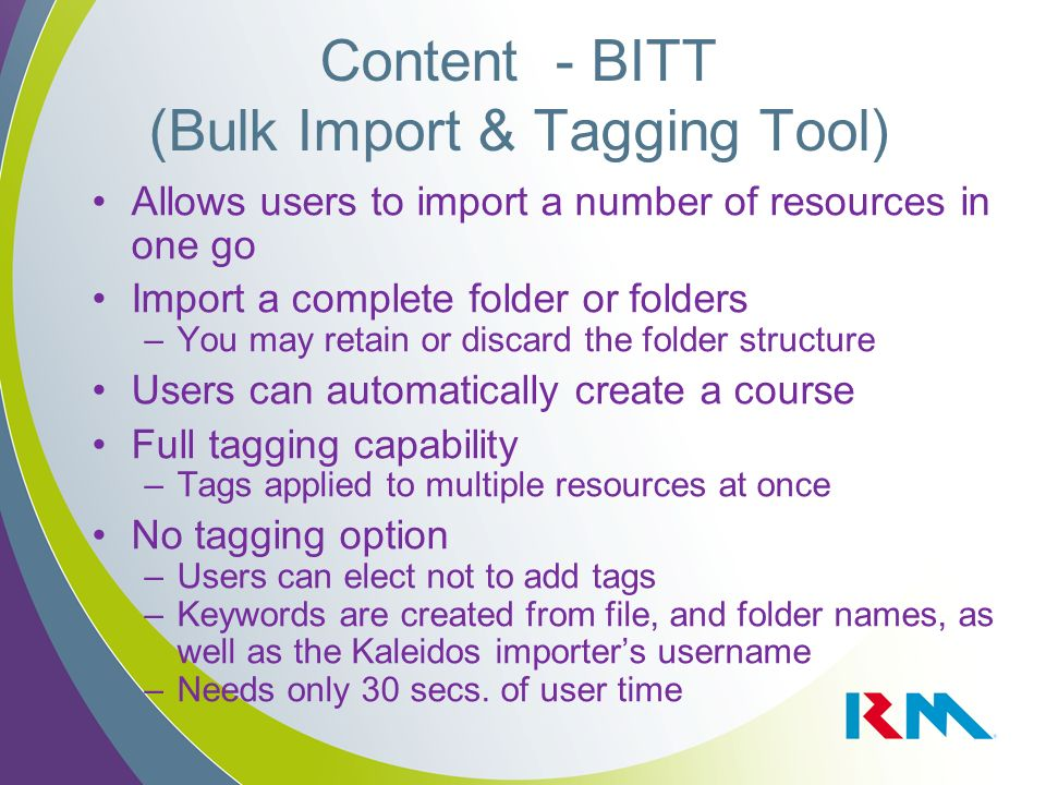 Content - BITT (Bulk Import & Tagging Tool) Allows users to import a number of resources in one go Import a complete folder or folders –You may retain or discard the folder structure Users can automatically create a course Full tagging capability –Tags applied to multiple resources at once No tagging option –Users can elect not to add tags –Keywords are created from file, and folder names, as well as the Kaleidos importers username –Needs only 30 secs.