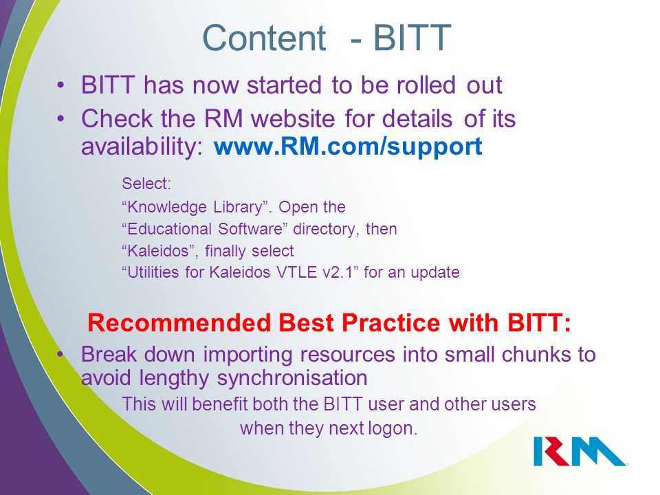 BITT has now started to be rolled out Check the RM website for details of its availability: www.RM.com/support Select: Knowledge Library.