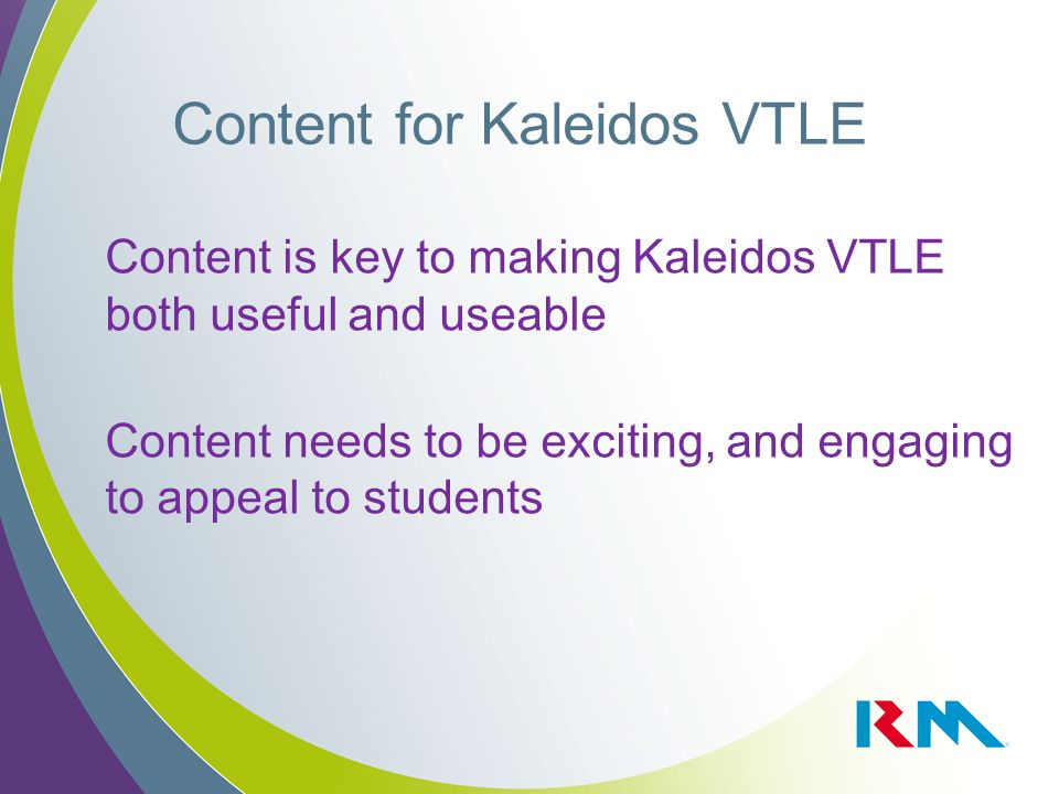 Content for Kaleidos VTLE Content is key to making Kaleidos VTLE both useful and useable Content needs to be exciting, and engaging to appeal to students