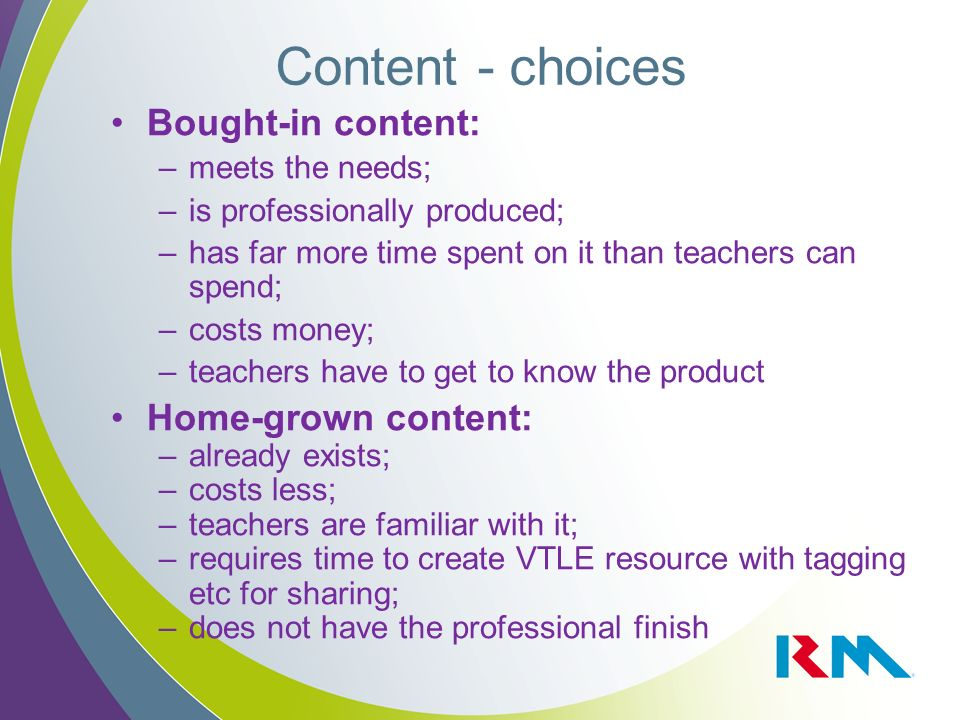 Content - choices Bought-in content: –meets the needs; –is professionally produced; –has far more time spent on it than teachers can spend; –costs money; –teachers have to get to know the product Home-grown content: –already exists; –costs less; –teachers are familiar with it; –requires time to create VTLE resource with tagging etc for sharing; –does not have the professional finish