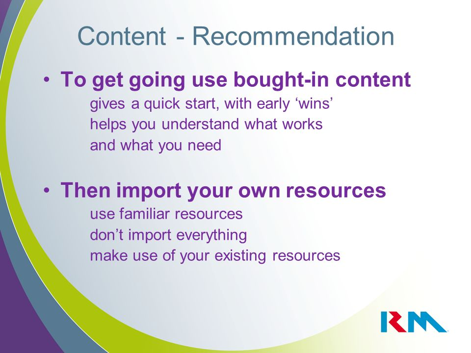 Content - Recommendation To get going use bought-in content gives a quick start, with early wins helps you understand what works and what you need The