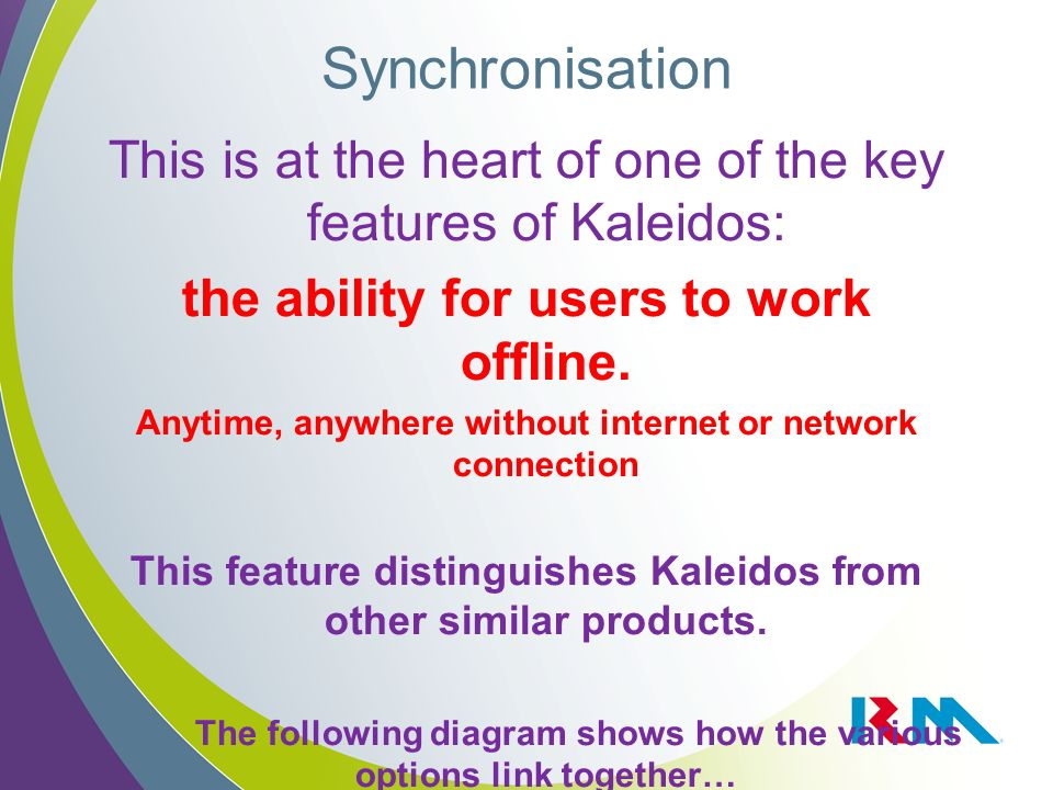 Synchronisation This is at the heart of one of the key features of Kaleidos: the ability for users to work offline. Anytime, anywhere without internet