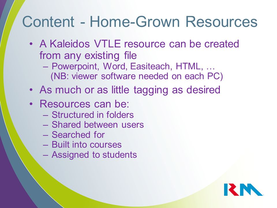Content - Home-Grown Resources A Kaleidos VTLE resource can be created from any existing file –Powerpoint, Word, Easiteach, HTML, … (NB: viewer softwa
