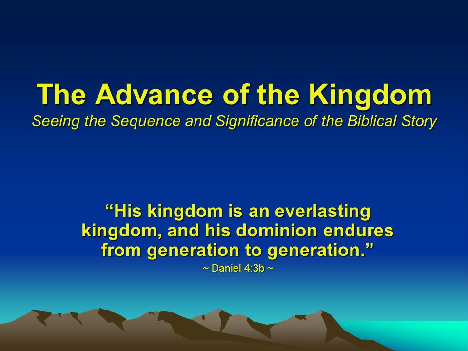 The Advance of the Kingdom Seeing the Sequence and Significance of the Biblical Story His kingdom is an everlasting kingdom, and his dominion endures from generation to generation.